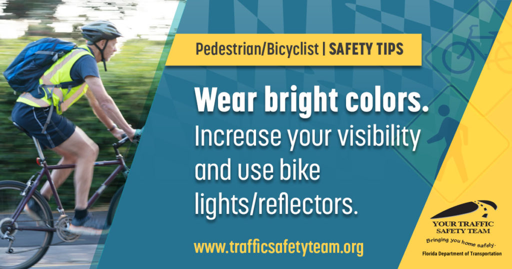 Pedestrian/Bicyclist Safety Tip Wear bright colors. Increase your visibility and use bike lights/reflectors.