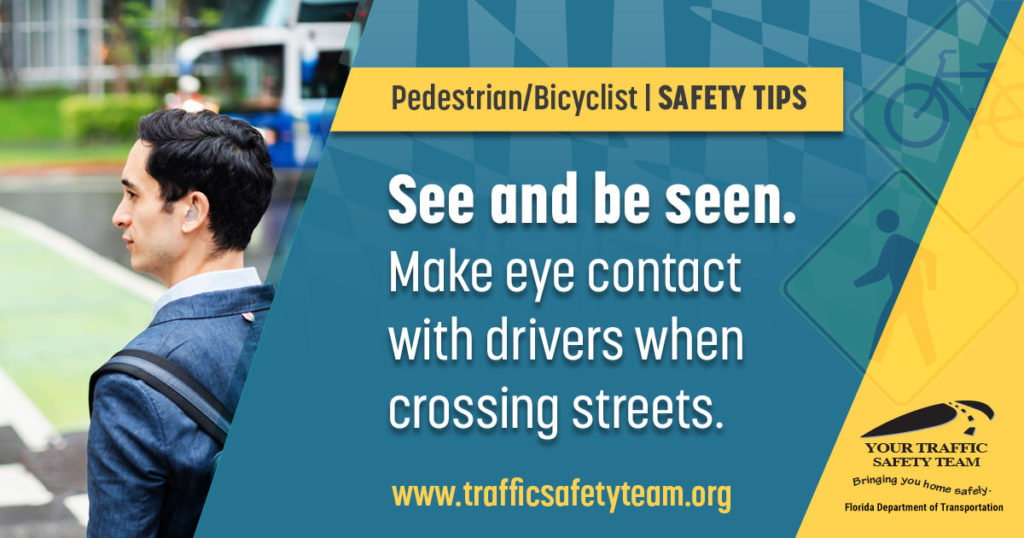 Pedestrian/Bicyclist Safety Tips See and be seen. Make eye contact with drivers when crossing streets.
