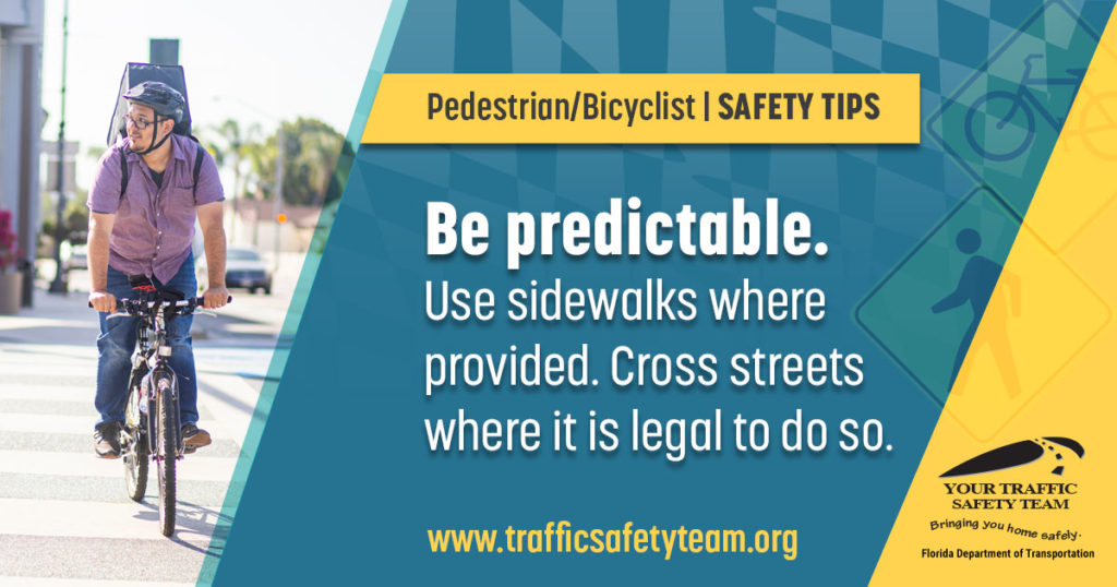 Pedestrian/Bicyclist Safety Tip Be predictable. Use sidewalks where provided. Cross streets where it is legal to do so.