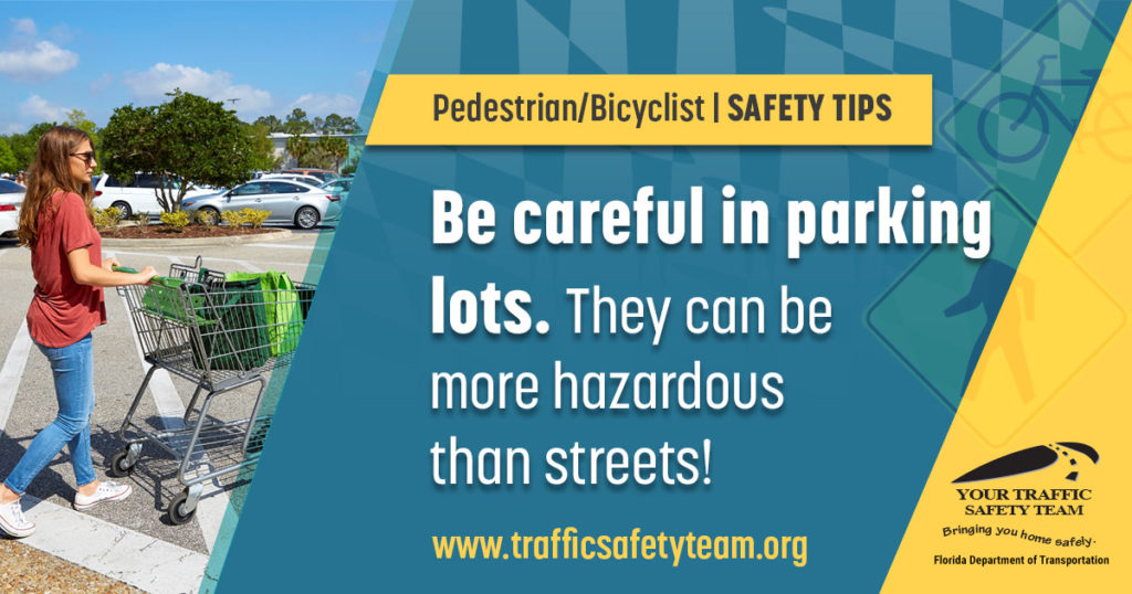 Pedestrian/Bicyclist Safety Tip Be careful in parking lots. They can be more hazardous than streets!